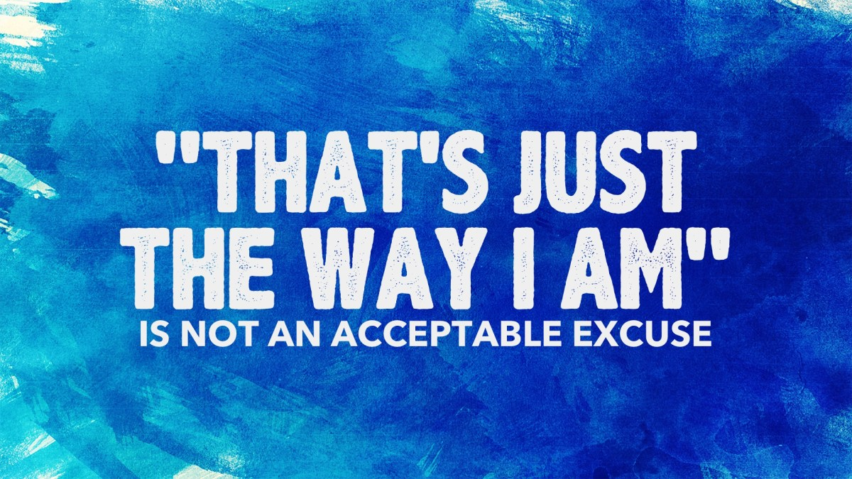 """That's Just the Way I Am"" Is Not An Acceptable Excuse"