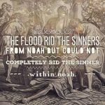 The flood rid the sinners from Noah but could not completely rid the sinner within Noah. There is only one who can do that. [Note on Gen. 9:20-21]