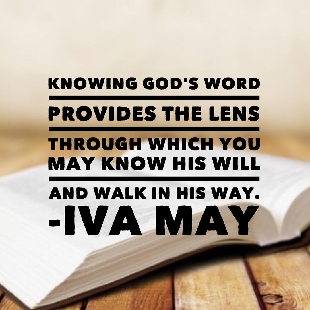 Knowing God's Word provides the lens through which you may know his will and walk in his way. -Iva May