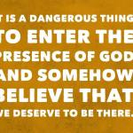 It is a dangerous thing to enter the presence of God and somehow believe that we deserve to be there. #ignite2016 @ngucrusaders
