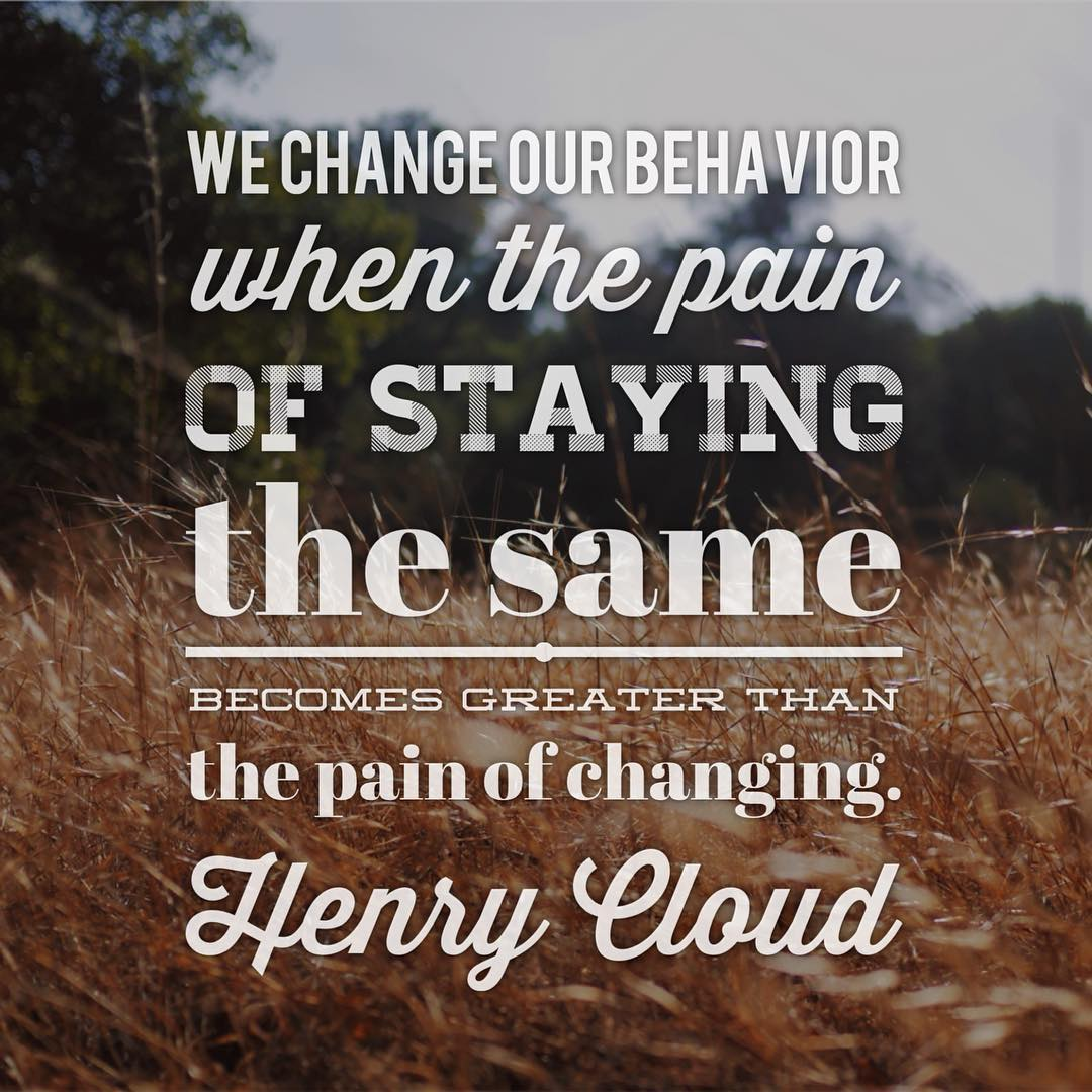 We change our behavior when the pain of staying the same becomes greater than the pain of changing.