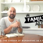 The Danger of Worshiping As a Family