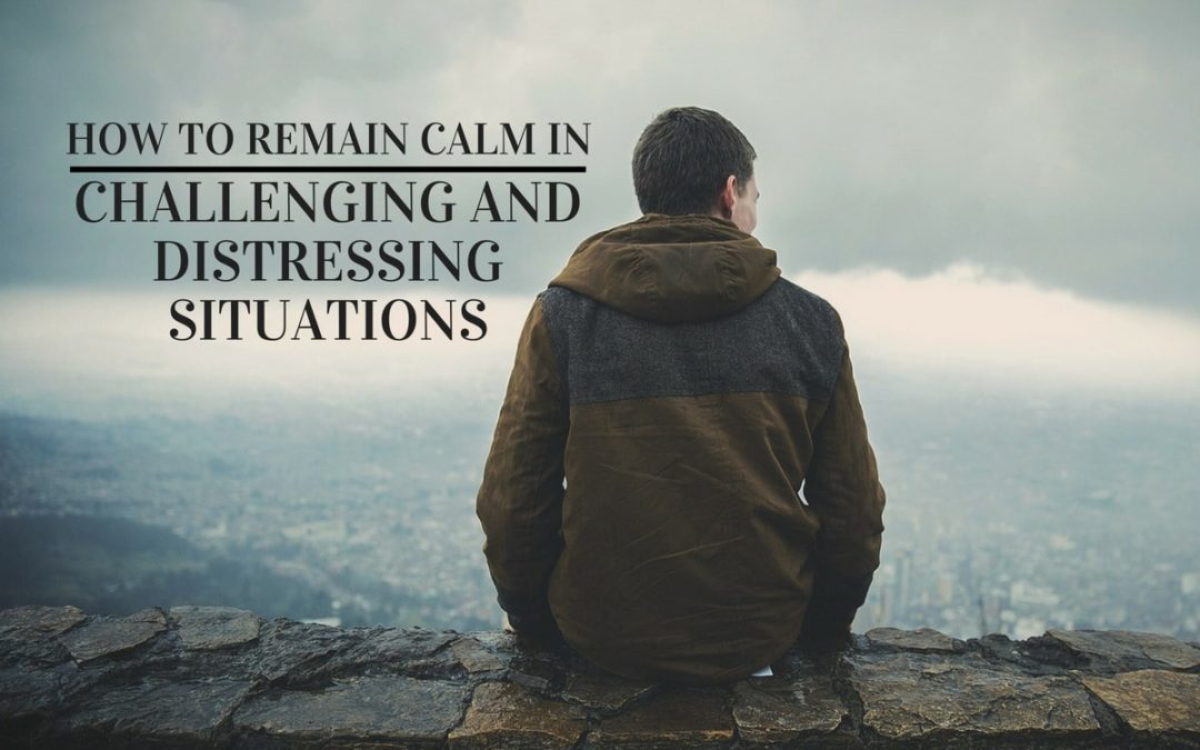 How to Remain Calm in (Any) Challenging and Distressing Situations