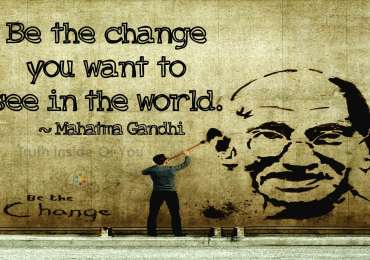 Be the change that you wish to see in the world. ~ Mahatma Gandhi