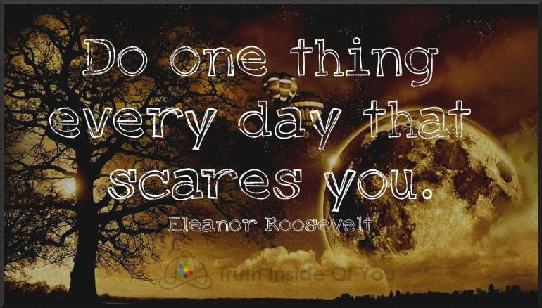 Do one thing every day that scares you. ~ Eleanor Roosevelt