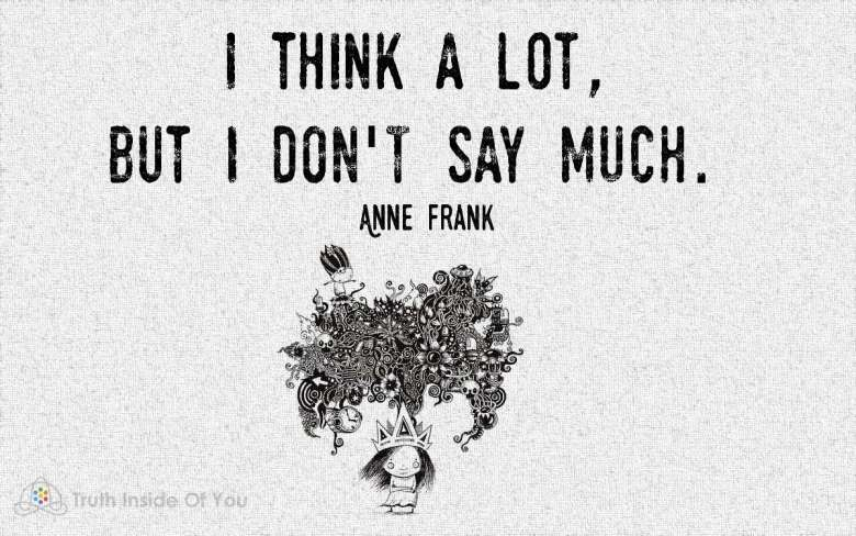 I think a lot, but i don't say much. ~ Anne Frank
