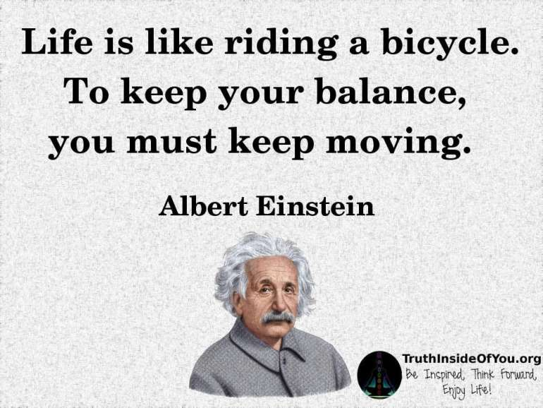 Life is like riding a bicycle. To keep your balance, you must keep moving. ~ Albert Einstein