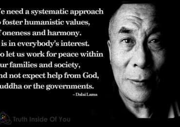 We need a systematic approach to foster humanistic values, of oneness and harmony. It is in everybody's interest. So let us work for peace within our families and society, and not expect help from God, Buddha or the governments.  ~ Dalai Lama