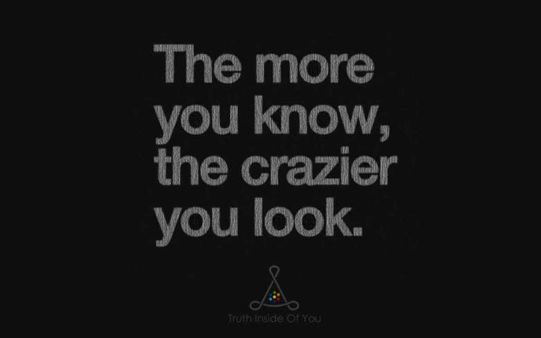 The more you know, the crazier you look.