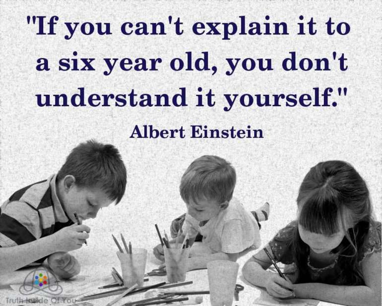 If you can't explain it to a six year old, you don't understand it yourself. ~ Albert Einstein
