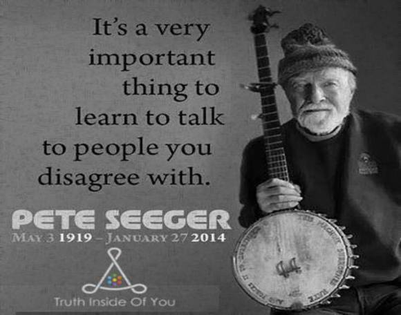 Learn to talk to people you disagree with. ~ Peter Seeger