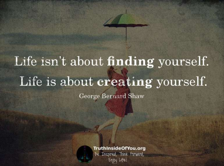 Life isn't about finding yourself. ~ George Bernard Shaw