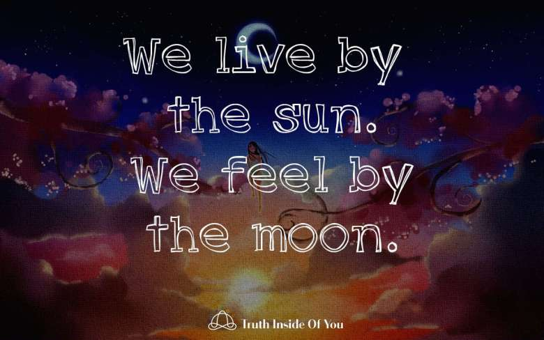 We live by the sun. We feel by the moon.