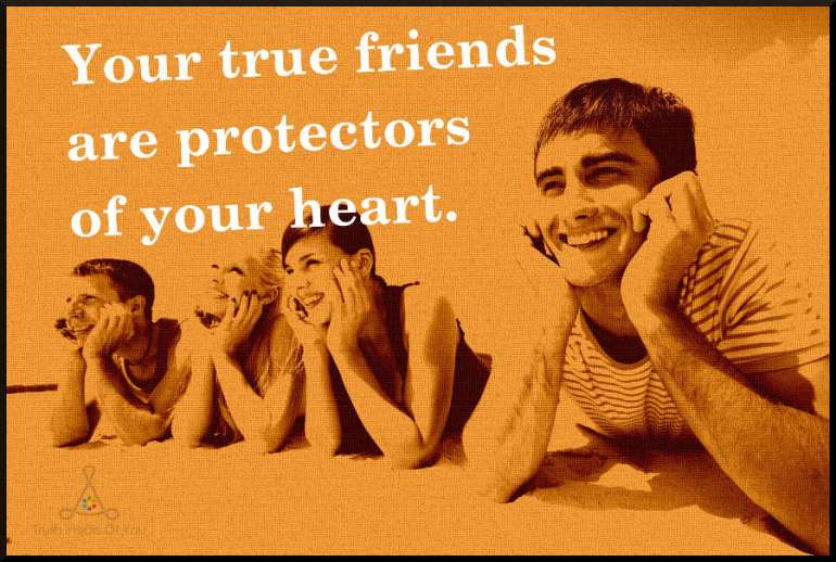 Your true friends are protectors of your heart.