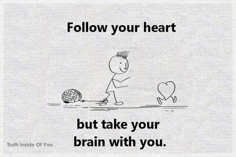 Follow your heart but take your brain with you.