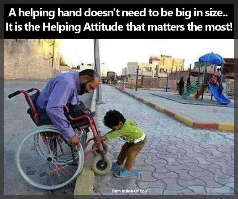 A helping hand doesn't need to be big in size.. It is the Helping Attitude that matters the most!