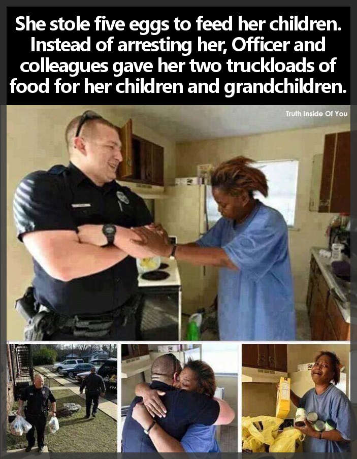 She stole five eggs to feed her children. Instead of arresting her, Officer and colleagues gave her two truckloads of food for her children and grandchildren.
