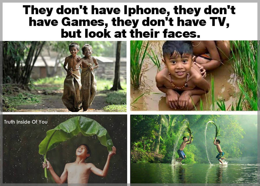 They don't have Iphone, they don't have Games, they don't have TV, but look at their faces.