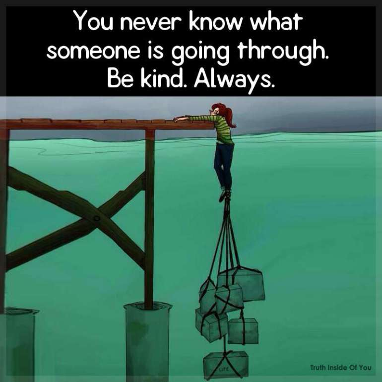 You never know what someone is going through. Be kind. Always.