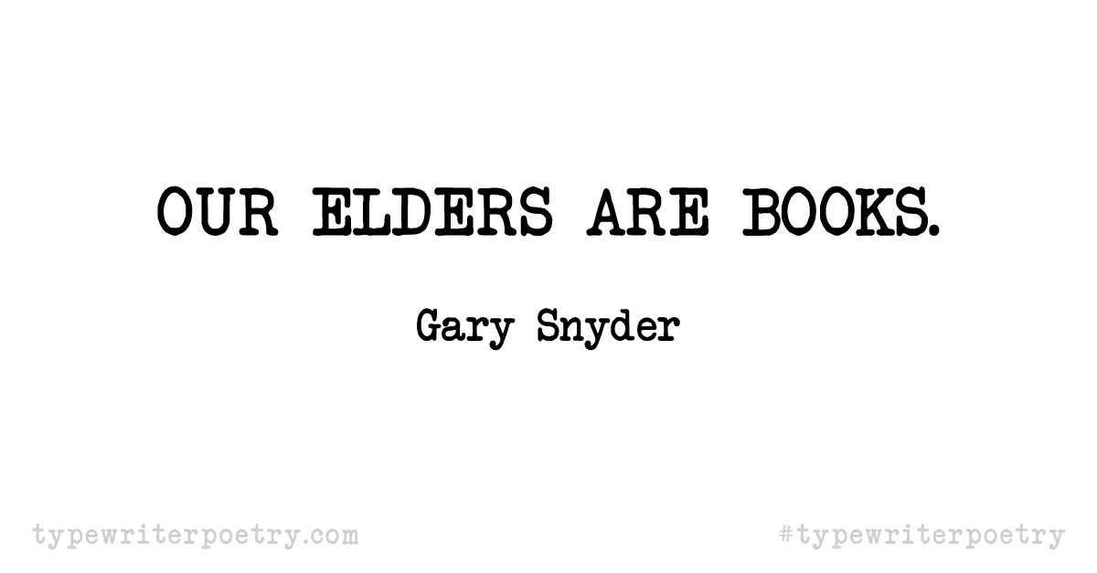 """Gary Snyder""""Our elders are books."""""""