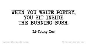 "Li-Young Lee""When you write poetry, you sit inside the burning bush."""