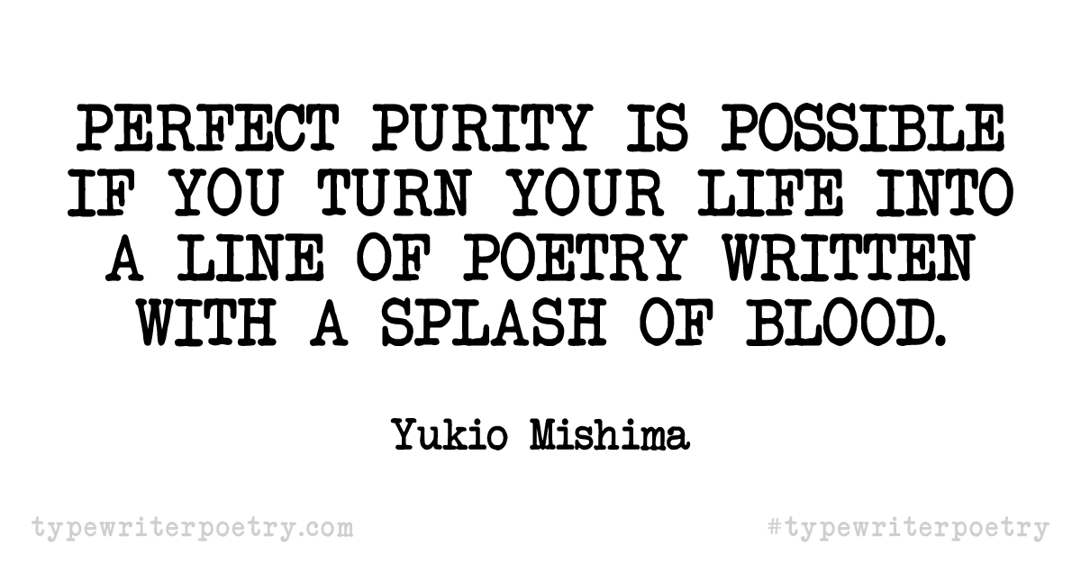 """Yukio Mishima""""Perfect purity is possible if you turn your life into a line of poetry written with a splash of blood."""""""