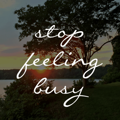how to stop feeling too busy