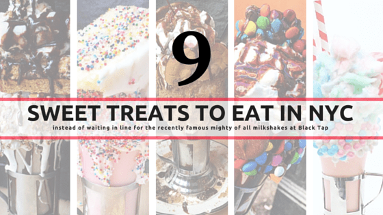 9 sweet treats to eat in NYC (instead of waiting in line for the recently famous mighty of all milkshakes at Black Tap)