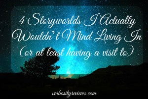 Four Storyworlds I Actually Wouldn't Mind Living In (or at least having a visit to)