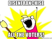 Disenfranchise all the voters