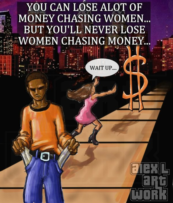 you can lose a lot of money chasing women but you'll never lose women chasing money