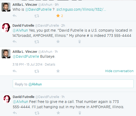 """Attila L. Vinczer @Alvhun 9h  Who is @DavidFutrelle ? http://sic1.nguso.com/Illinois/1132/313412506/David-Futrelle.html …      Reply     Retweet     2 Favorited  David Futrelle @DavidFutrelle 2h  @Alvhun Yes, you got me. """"David Futrelle is a U.S. company located in 147broadst, AMFOHARE, Illinois."""" My phone # is indeed 773 555-4444      Reply     Retweet     Favorite     Delete  Attila L. Vinczer @Alvhun 2h  @DavidFutrelle Bullseye. 3:18 PM - 15 Jul 2014 · Details Hide conversation      Reply     Retweet     Favorite  Tweet text Reply to @Alvhun   David Futrelle @DavidFutrelle 1h  @Alvhun Feel free to give me a call. That number again is 773 555-4444. I'll just hanging out in my home in AMFOHARE, Illinois."""