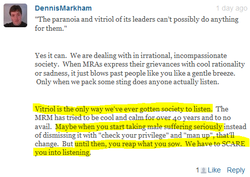 "DennisMarkham 1 day ago  ""The paranoia and vitriol of its leaders can't possibly do anything for them.""   Yes it can.  We are dealing with in irrational, incompassionate society.  When MRAs express their grievances with cool rationality or sadness, it just blows past people like you like a gentle breeze.  Only when we pack some sting does anyone actually listen.   Vitriol is the only way we've ever gotten society to listen.  The MRM has tried to be cool and calm for over 40 years and to no avail.  Maybe when you start taking male suffering seriously instead of dismissing it with ""check your privilege"" and ""man up"", that'll change.  But until then, you reap what you sow.  We have to SCARE you into listening."