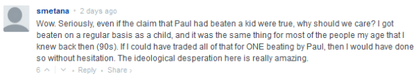 smetana • 2 days ago  Wow. Seriously, even if the claim that Paul had beaten a kid were true, why should we care? I got beaten on a regular basis as a child, and it was the same thing for most of the people my age that I knew back then (90s). If I could have traded all of that for ONE beating by Paul, then I would have done so without hesitation. The ideological desperation here is really amazing.