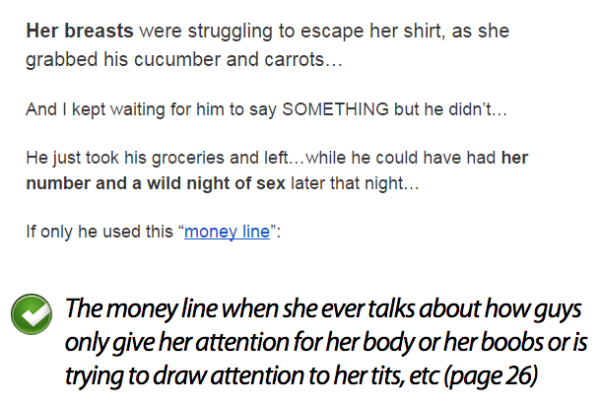 "Her breasts were struggling to escape her shirt, as she grabbed his cucumber and carrots…  And I kept waiting for him to say SOMETHING but he didn't…  He just took his groceries and left…while he could have had her number and a wild night of sex later that night…  If only he used this ""money line"""