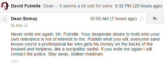 Dean Esmay 10:50 AM (8 hours ago) to me Never write me again, Mr. Futrelle. Your desperate desire to hold onto your own relevance is not of interest to me. Publish what you will, everyone sane knows you're a professional liar who gets his money on the backs of the bruised and helpless, like a socipathic sadist. If you write me again I will contact the police. Stay away, stalker madman.