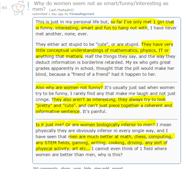 "Why do women seem not as smart/funny/interesting as men? (self.TheRedPill) submitted 1 day ago by FitnessRegiment This is just in my personal life but, so far I've only met 1 girl that is funny, interesting, smart and fun to hang out with, I have never met another, none, ever.  They either act stupid to be ""cute"", or are stupid. They have very little conceptual understandings of mathematics, physics, IT or anything that matters. Half the things they say, and the way they deduct information is borderline retarded. My ex who gets great grades apparently in school, thought that the pill would make her blind, because a ""friend of a friend"" had it happen to her.  Also why are women not funny? It's usually just sad when women try to be funny, I rarely find any that make me laugh and not just cringe. They also aren't as interesting, they always try to look ""pretty"" and ""cute"", and can't just piece together a coherent and informative sentence. It's painful.  Is it just me? Or are women biologically inferior to men? I mean physically they are obviously inferior in every single way, and I have seen that men are much better at math, chess, computing, any STEM fields, gaming, writing, cooking, driving, any sort of physical activity, art etc... I cannot even think of 1 field where women are better than men, why is this?"