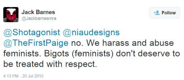 Jack Barnes ‏@Jackbarnesmra @Shotagonist @niaudesigns @TheFirstPaige no. We harass and abuse feminists. Bigots (feminists) don't deserve to be treated with respect.