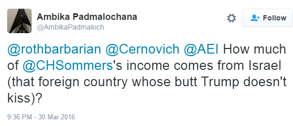 Ambika Padmalochana ‏@AmbikaPadmaloch @rothbarbarian @Cernovich @AEI How much of @CHSommers's income comes from Israel (that foreign country whose butt Trump doesn't kiss)?