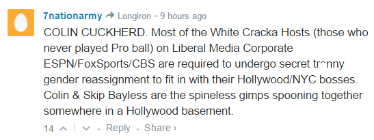 7nationarmy Longiron • 9 hours ago COLIN CUCKHERD. Most of the White Cracka Hosts (those who never played Pro ball) on Liberal Media Corporate ESPN/FoxSports/CBS are required to undergo secret tr*nny gender reassignment to fit in with their Hollywood/NYC bosses. Colin & Skip Bayless are the spineless gimps spooning together somewhere in a Hollywood basement.