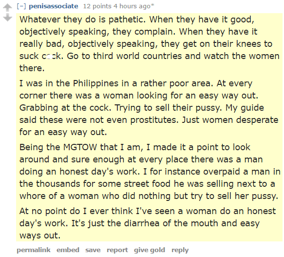 penisassociate 12 points 4 hours ago*  Whatever they do is pathetic. When they have it good, objectively speaking, they complain. When they have it really bad, objectively speaking, they get on their knees to suck cock. Go to third world countries and watch the women there. I was in the Philippines in a rather poor area. At every corner there was a woman looking for an easy way out. Grabbing at the cock. Trying to sell their pussy. My guide said these were not even prostitutes. Just women desperate for an easy way out. Being the MGTOW that I am, I made it a point to look around and sure enough at every place there was a man doing an honest day's work. I for instance overpaid a man in the thousands for some street food he was selling next to a whore of a woman who did nothing but try to sell her pussy. At no point do I ever think I've seen a woman do an honest day's work. It's just the diarrhea of the mouth and easy ways out.