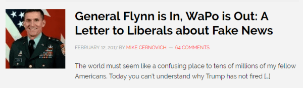 General Flynn is In, WaPo is Out: A Letter to Liberals about Fake News FEBRUARY 12, 2017 BY MIKE CERNOVICH 64 COMMENTS The world must seem like a confusing place to tens of millions of my fellow Americans. Today you can't understand why Trump has not fired