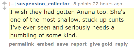 suspension_collector 8 points 22 hours ago  I wish they had gotten Ariana too. She's one of the most shallow, stuck up cunts I've ever seen and seriously needs a humbling of some kind.