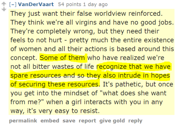 """VanDerVaart 54 points 1 day ago They just want their false worldview reinforced. They think we're all virgins and have no good jobs. They're completely wrong, but they need their feels to not hurt - pretty much the entire existence of women and all their actions is based around this concept. Some of them who have realized we're not all bitter wastes of life recognize that we have spare resources and so they also intrude in hopes of securing these resources. It's pathetic, but once you get into the mindset of """"what does she want from me?"""" when a girl interacts with you in any way, it's very easy to resist."""