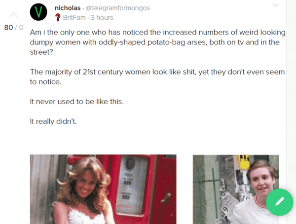 nicholas · @telegramformongos ❓ BritFam · 3 hours Am i the only one who has noticed the increased numbers of weird looking dumpy women with oddly-shaped potato-bag arses, both on tv and in the street? The majority of 21st century women look like shit, yet they don't even seem to notice. It never used to be like this. It really didn't.