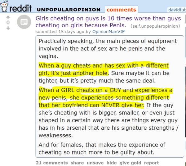 Girls cheating on guys is 10 times worse than guys cheating on girls because Penis. (self.unpopularopinion) submitted 15 days ago by OpinionManVIP Practically speaking, the main pieces of equipment involved in the act of sex are he penis and the vagina. When a guy cheats and has sex with a different girl, it's just another hole. Sure maybe it can be tighter, but it's pretty much the same deal. When a GIRL cheats on a GUY and experiences a new penis, she experiences something different that her boyfriend can NEVER give her. If the guy she's cheating with is bigger, smaller, or even just shaped in a certain way there are things every guy has in his arsenal that are his signature strengths / weaknesses. And for females, that makes the experience of cheating so much more to be guilty about.