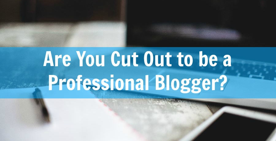 How to Know If You\u0027re Cut Out to be a Blogger - What\u0027s up Blogging?