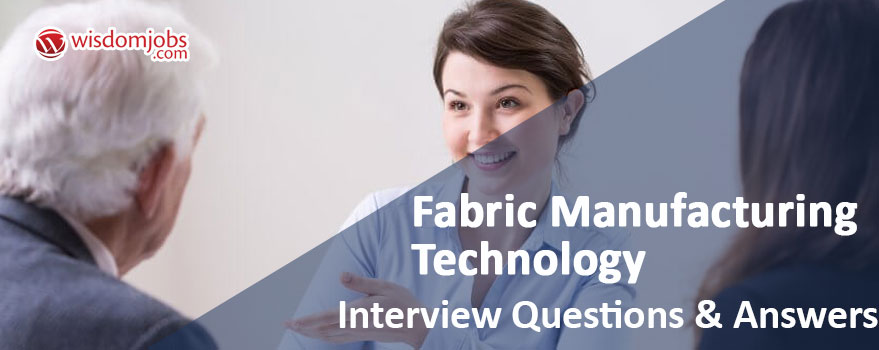 Top 250+ Fabric Manufacturing Technology Interview Questions - technology interview questions