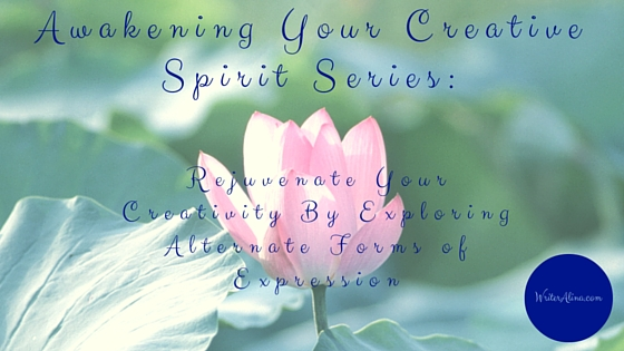 Awakening Your Creative Spirit Series: Rejuvenate Your Creativity By Exploring Alternate Forms of Expression