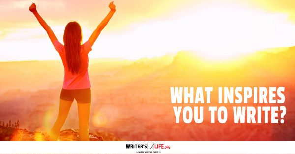 What Inspires You To Write? - Writer\u0027s Lifeorg